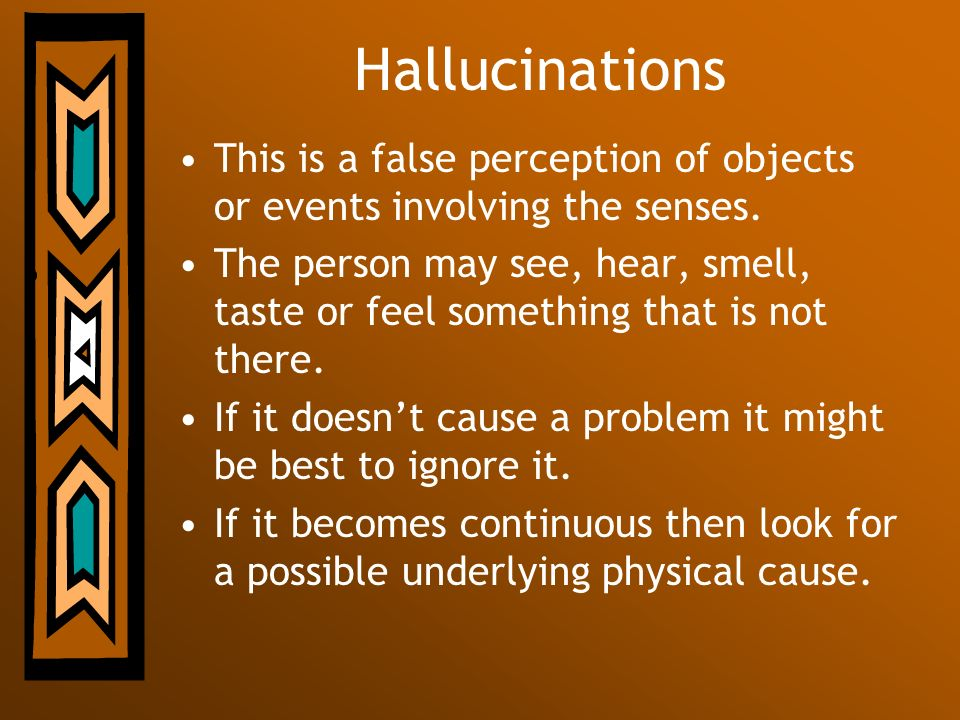 Hallucinations This is a false perception of objects or events involving the senses.