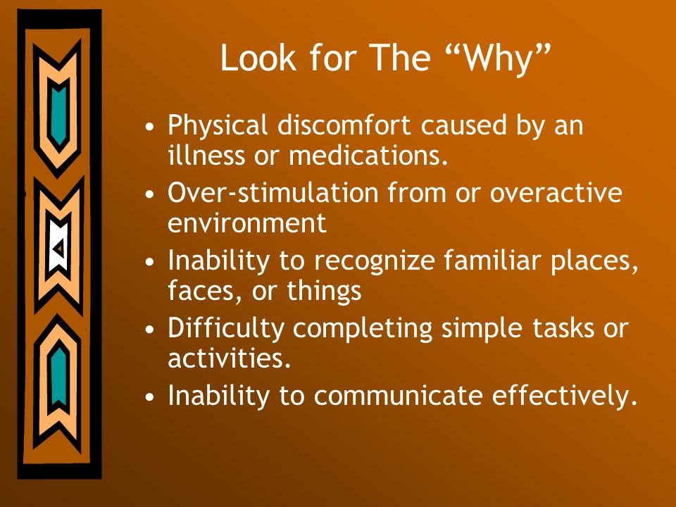 Look for The Why Physical discomfort caused by an illness or medications. Over-stimulation from or overactive environment.