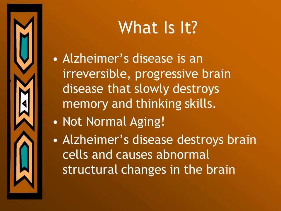 What Is It Alzheimer's disease is an irreversible, progressive brain disease that slowly destroys memory and thinking skills.