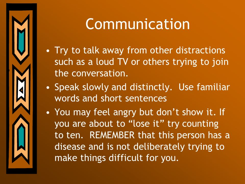Communication Try to talk away from other distractions such as a loud TV or others trying to join the conversation.