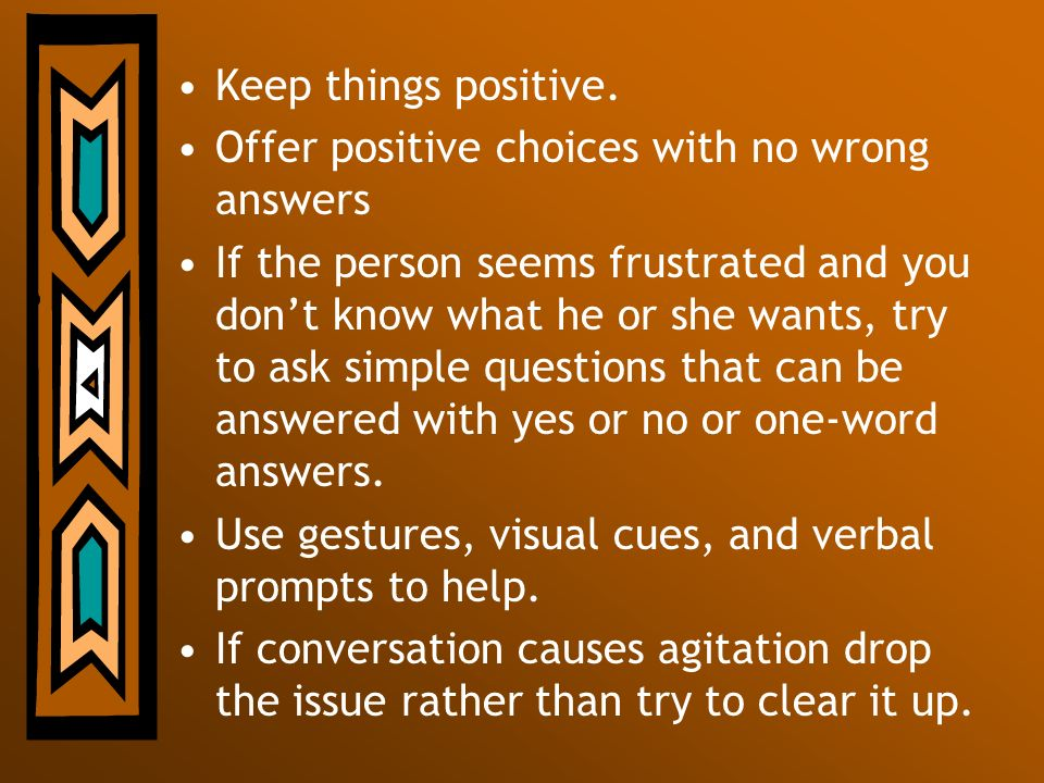 Keep things positive. Offer positive choices with no wrong answers.
