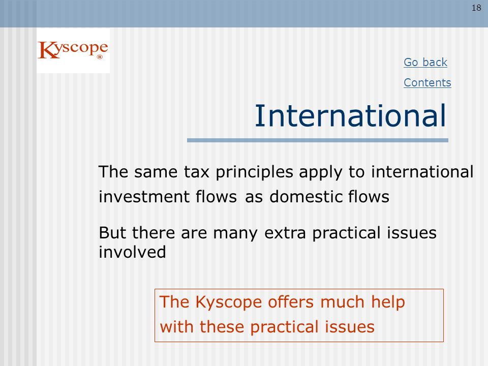 18 Go back. Contents. International. The same tax principles apply to international investment flows as domestic flows.