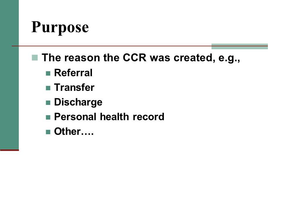 Purpose The reason the CCR was created, e.g., Referral Transfer