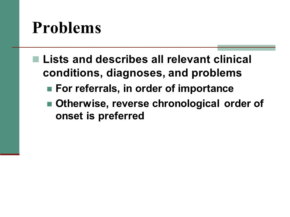 Problems Lists and describes all relevant clinical conditions, diagnoses, and problems. For referrals, in order of importance.