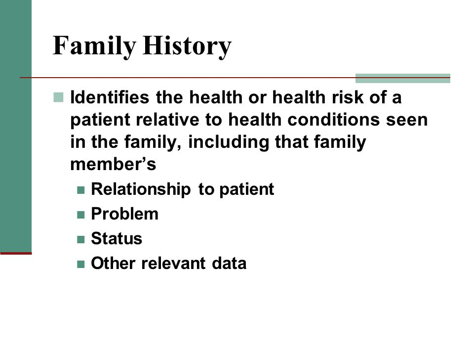 Family History Identifies the health or health risk of a patient relative to health conditions seen in the family, including that family member's.