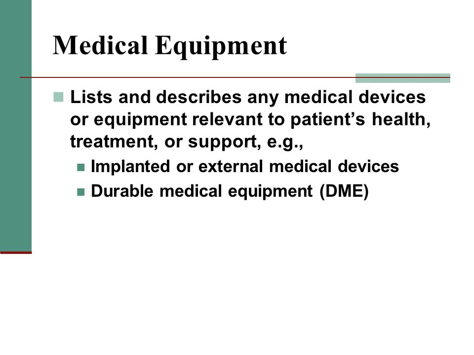 Medical Equipment Lists and describes any medical devices or equipment relevant to patient's health, treatment, or support, e.g.,