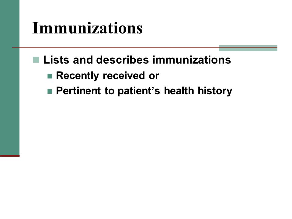 Immunizations Lists and describes immunizations Recently received or