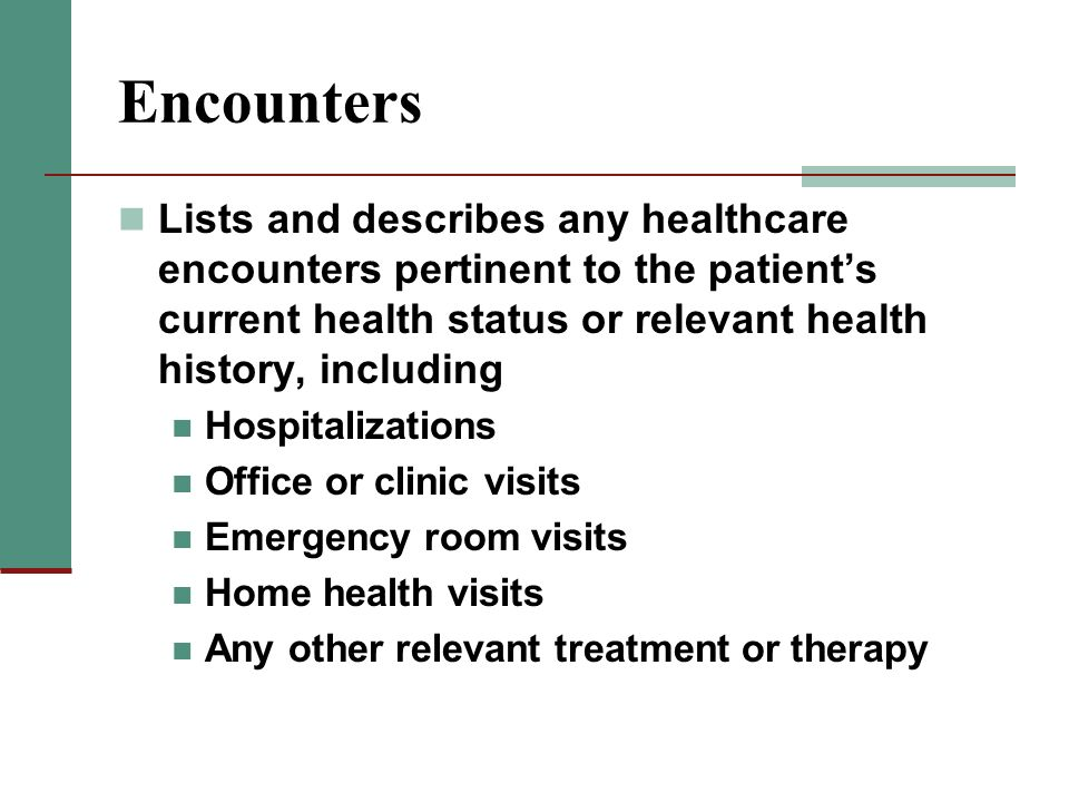 Encounters Lists and describes any healthcare encounters pertinent to the patient's current health status or relevant health history, including.