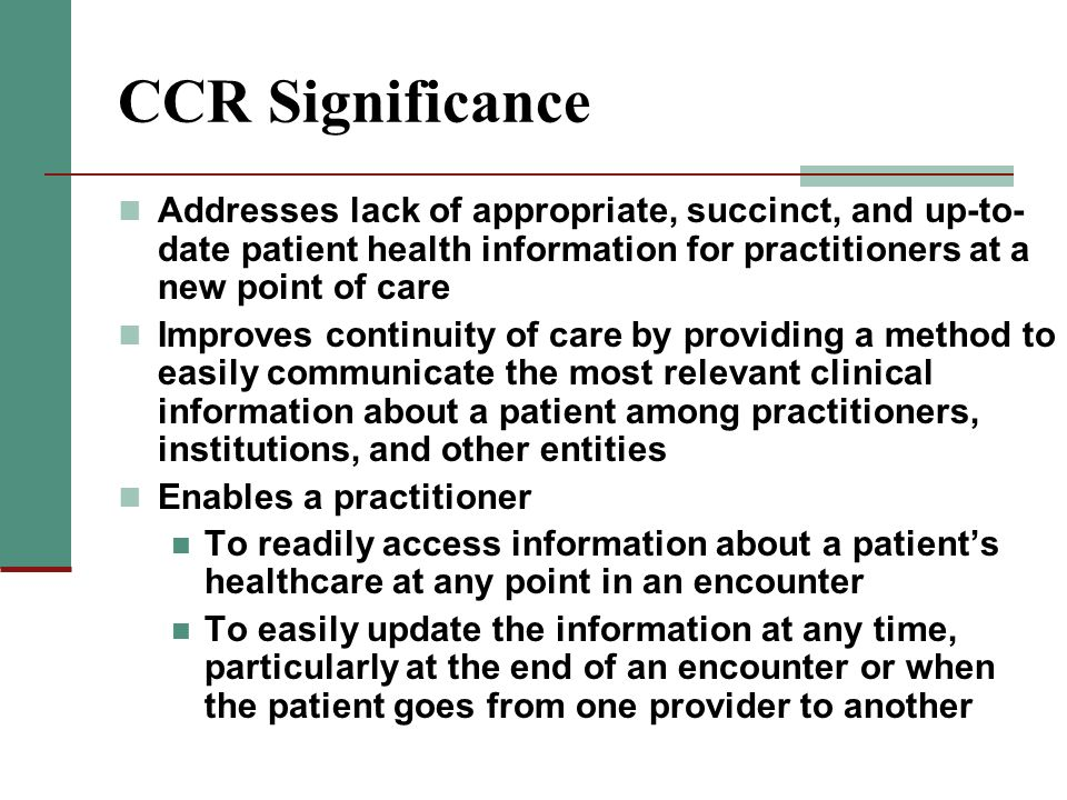CCR Significance Addresses lack of appropriate, succinct, and up-to-date patient health information for practitioners at a new point of care.