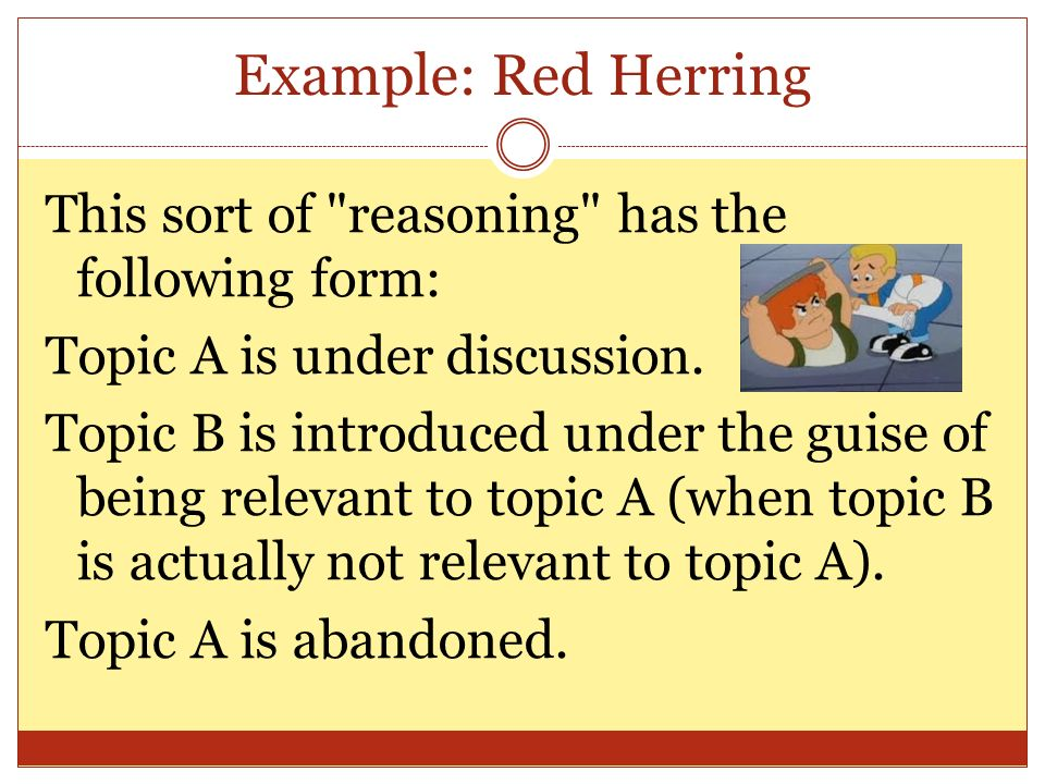 Example: Red Herring This sort of reasoning has the following form:
