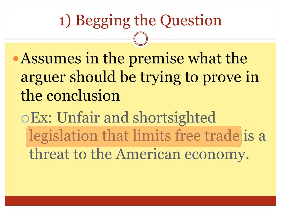 1) Begging the Question Assumes in the premise what the arguer should be trying to prove in the conclusion.