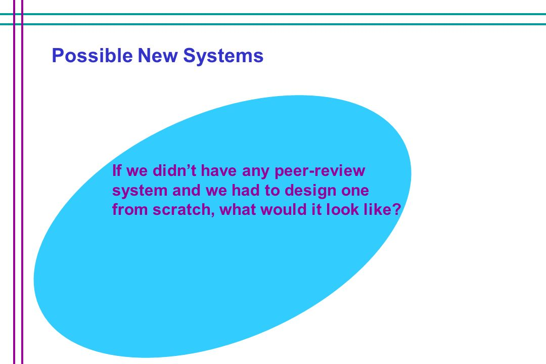 Possible New Systems If we didn't have any peer-review system and we had to design one from scratch, what would it look like