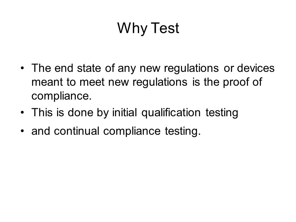 Why Test The end state of any new regulations or devices meant to meet new regulations is the proof of compliance.