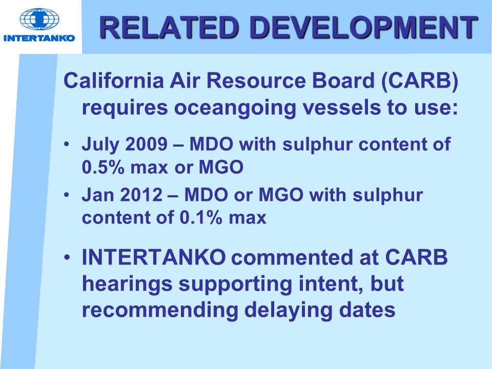 RELATED DEVELOPMENT California Air Resource Board (CARB) requires oceangoing vessels to use: July 2009 – MDO with sulphur content of 0.5% max or MGO.