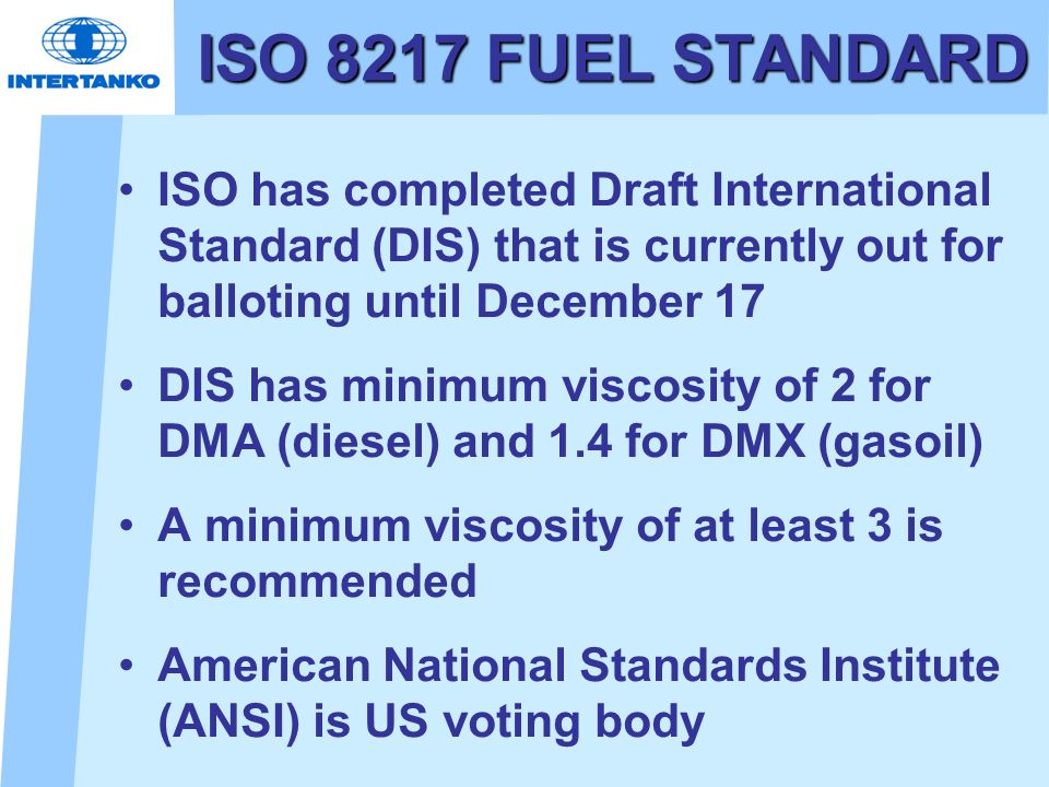 ISO 8217 FUEL STANDARD ISO has completed Draft International Standard (DIS) that is currently out for balloting until December 17.