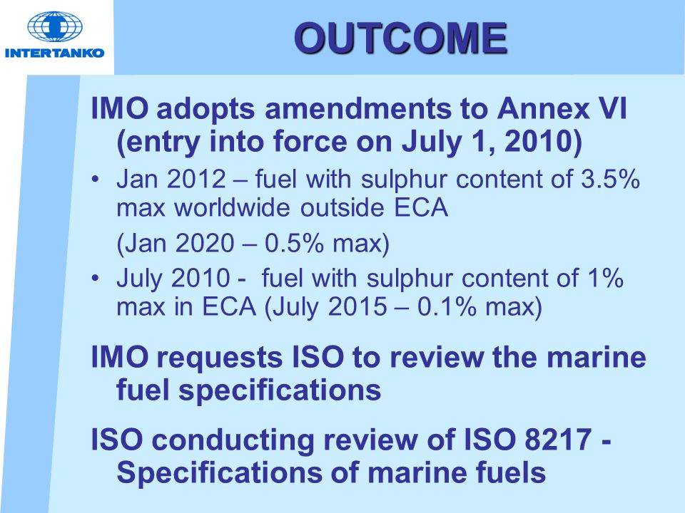 OUTCOME IMO adopts amendments to Annex VI (entry into force on July 1, 2010) Jan 2012 – fuel with sulphur content of 3.5% max worldwide outside ECA.