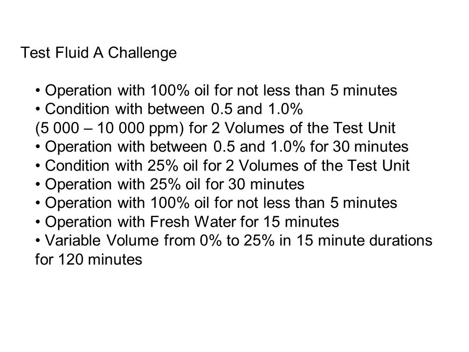 Test Fluid A Challenge • Operation with 100% oil for not less than 5 minutes • Condition with between 0.5 and 1.0% (5 000 – 10 000 ppm) for 2 Volumes of the Test Unit • Operation with between 0.5 and 1.0% for 30 minutes • Condition with 25% oil for 2 Volumes of the Test Unit • Operation with 25% oil for 30 minutes • Operation with 100% oil for not less than 5 minutes • Operation with Fresh Water for 15 minutes • Variable Volume from 0% to 25% in 15 minute durations for 120 minutes