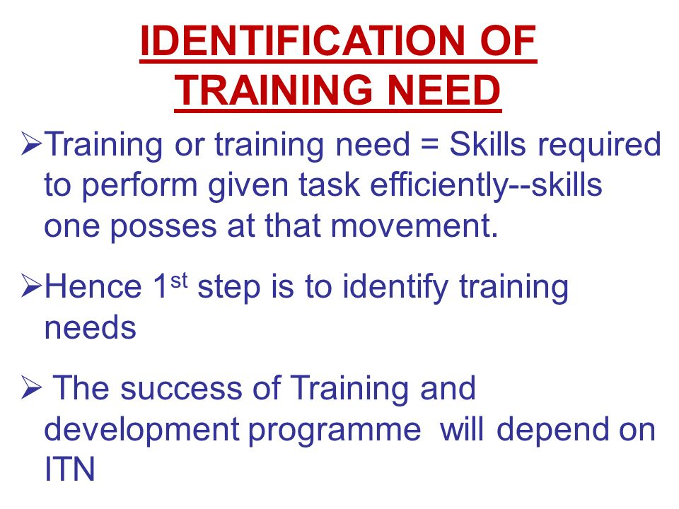 identification of training or development need Through training need identification of all the different department, company can easily identify the number of employees who need the training and decides which training should be given to a particular employee, at what time and who will train them, whether class room training or on the job training is required.