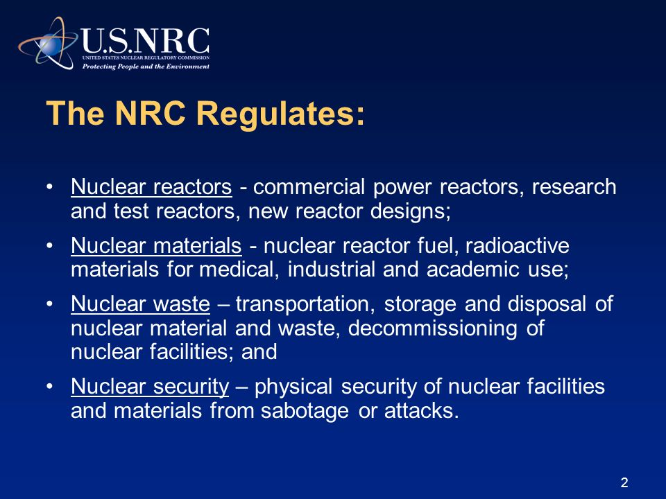 The NRC Regulates: Nuclear reactors - commercial power reactors, research and test reactors, new reactor designs;
