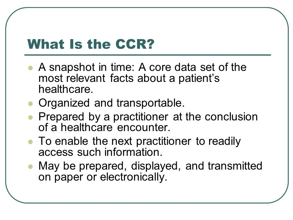 What Is the CCR A snapshot in time: A core data set of the most relevant facts about a patient's healthcare.