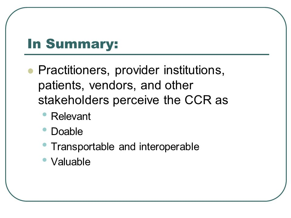 In Summary: Practitioners, provider institutions, patients, vendors, and other stakeholders perceive the CCR as.