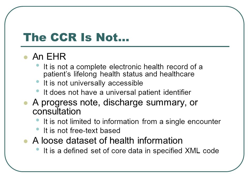 The CCR Is Not… An EHR. It is not a complete electronic health record of a patient's lifelong health status and healthcare.