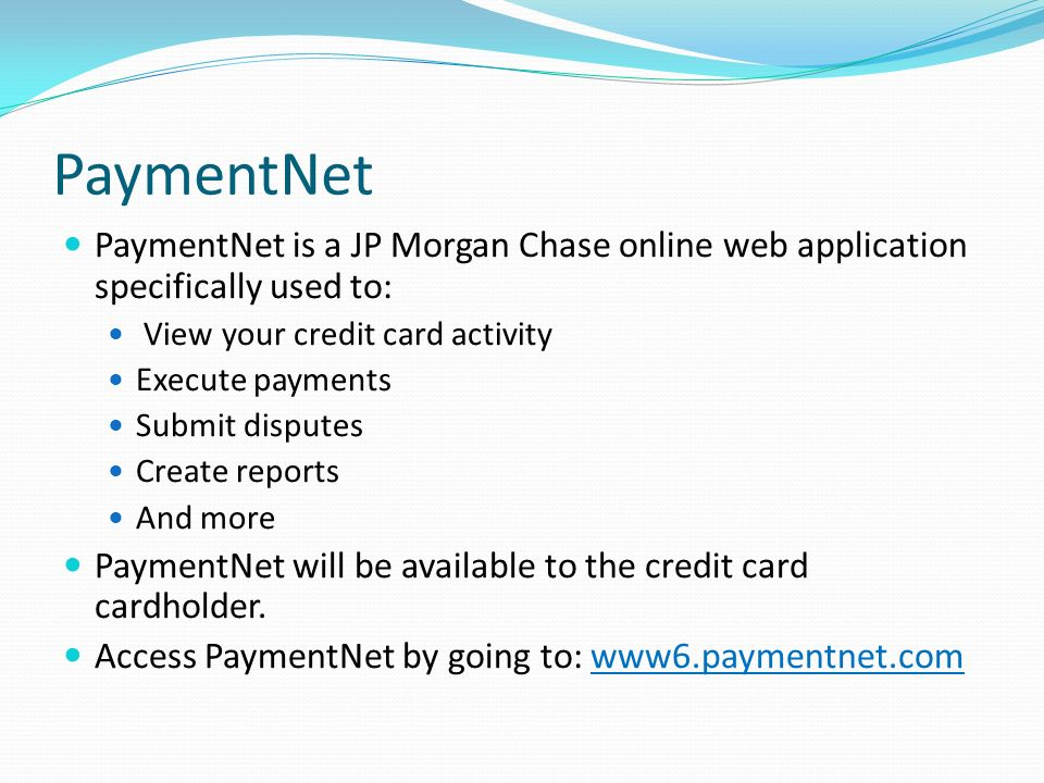 PaymentNet PaymentNet is a JP Morgan Chase online web application specifically used to: View your credit card activity.