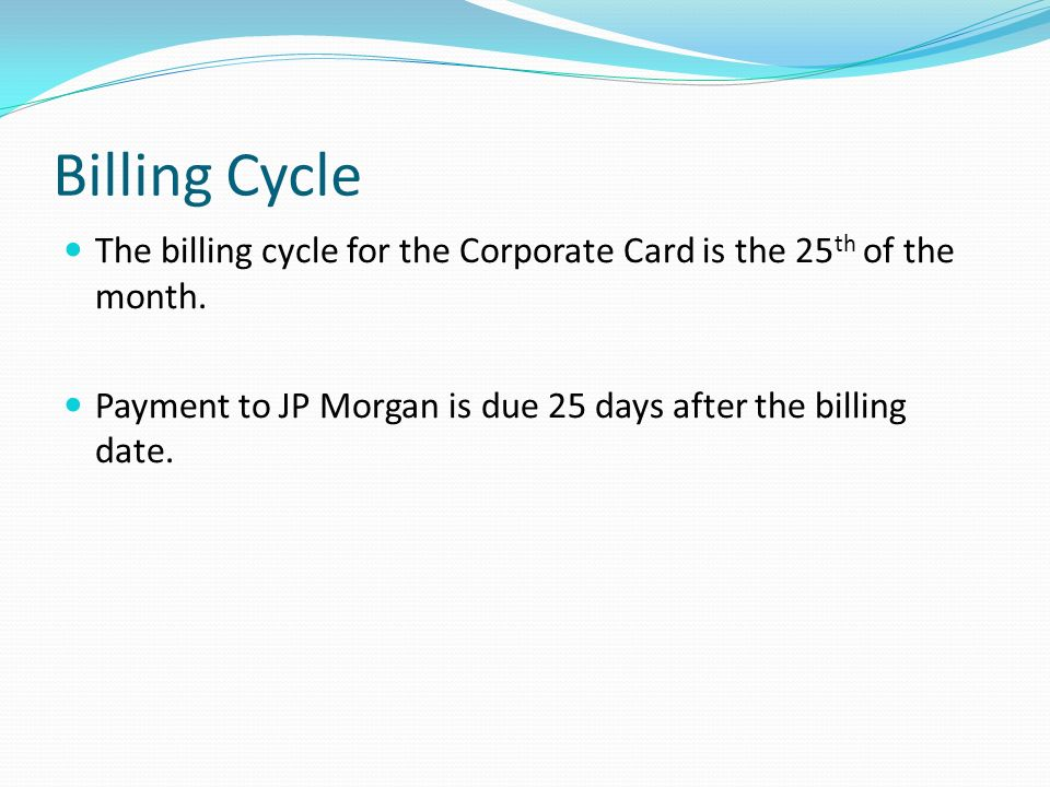 Billing Cycle The billing cycle for the Corporate Card is the 25th of the month. Payment to JP Morgan is due 25 days after the billing date.