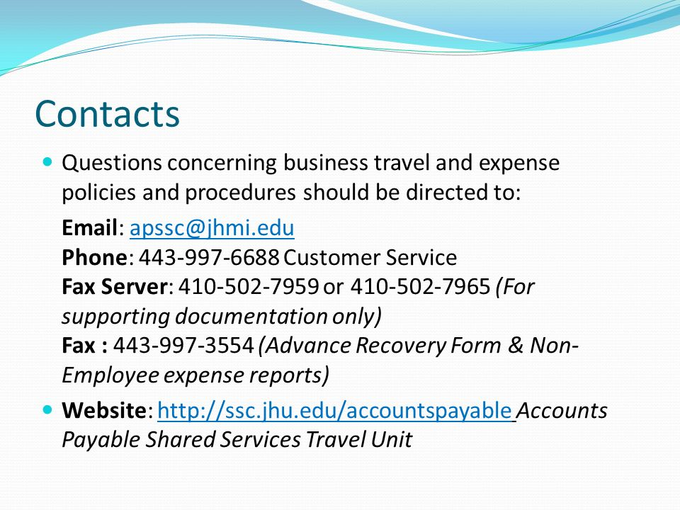 Contacts Questions concerning business travel and expense policies and procedures should be directed to: