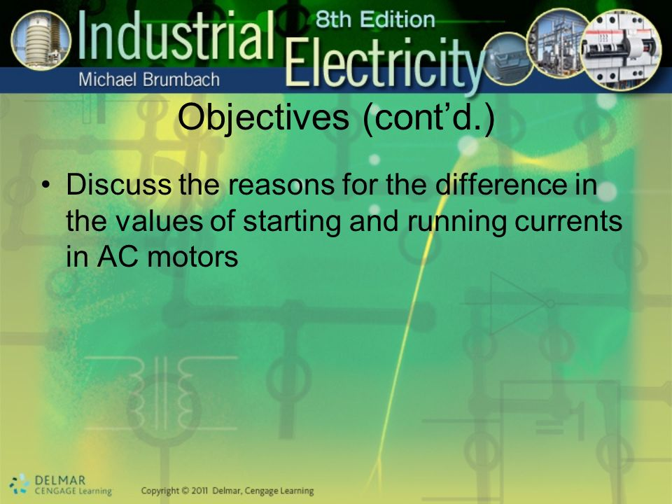 Objectives (cont'd.) Discuss the reasons for the difference in the values of starting and running currents in AC motors.