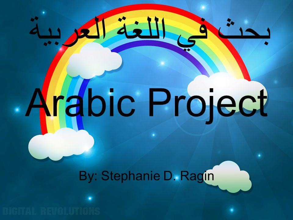 بحث في اللغة العربية Arabic Project By: Stephanie D. Ragin