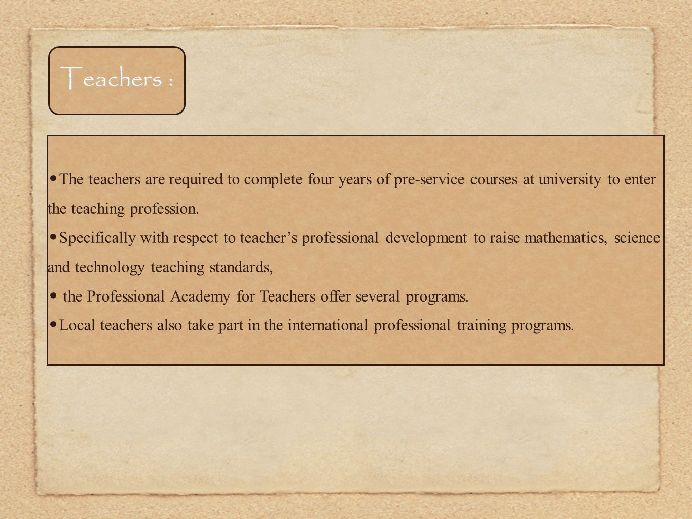 Teachers : The teachers are required to complete four years of pre-service courses at university to enter the teaching profession.