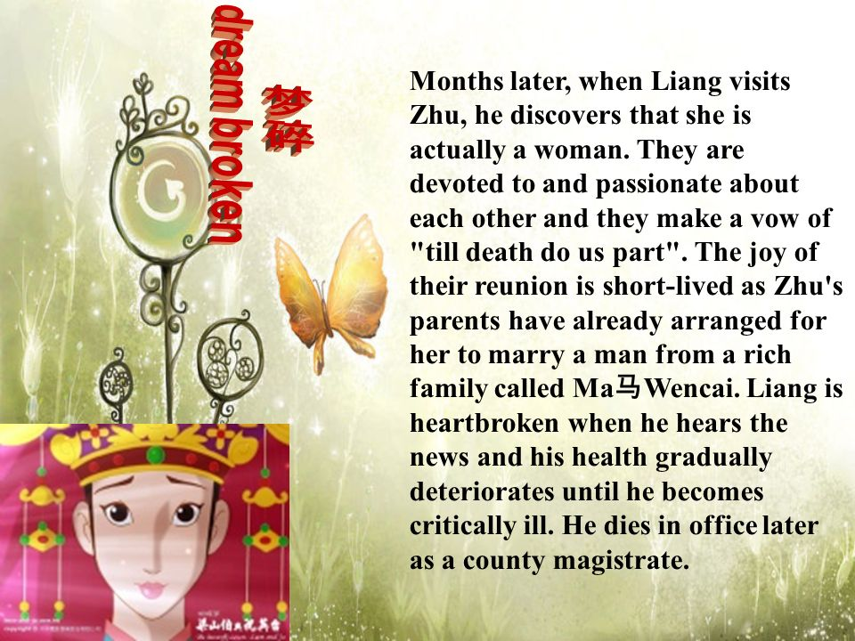 Months later, when Liang visits Zhu, he discovers that she is actually a woman. They are devoted to and passionate about each other and they make a vow of till death do us part . The joy of their reunion is short-lived as Zhu s parents have already arranged for her to marry a man from a rich family called Ma马Wencai. Liang is heartbroken when he hears the news and his health gradually deteriorates until he becomes critically ill. He dies in office later as a county magistrate.