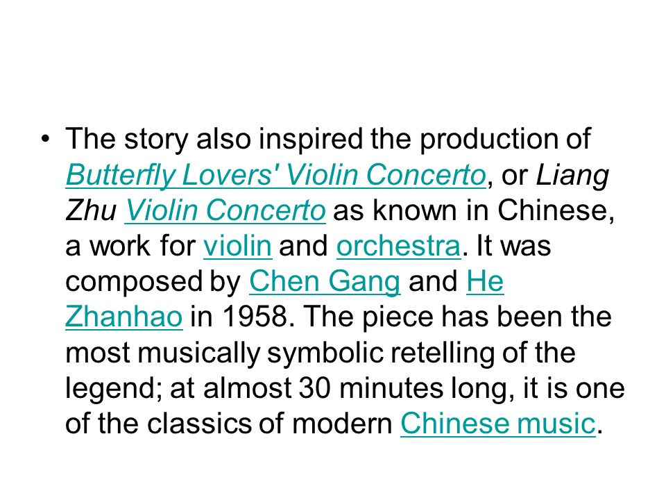 The story also inspired the production of Butterfly Lovers Violin Concerto, or Liang Zhu Violin Concerto as known in Chinese, a work for violin and orchestra.