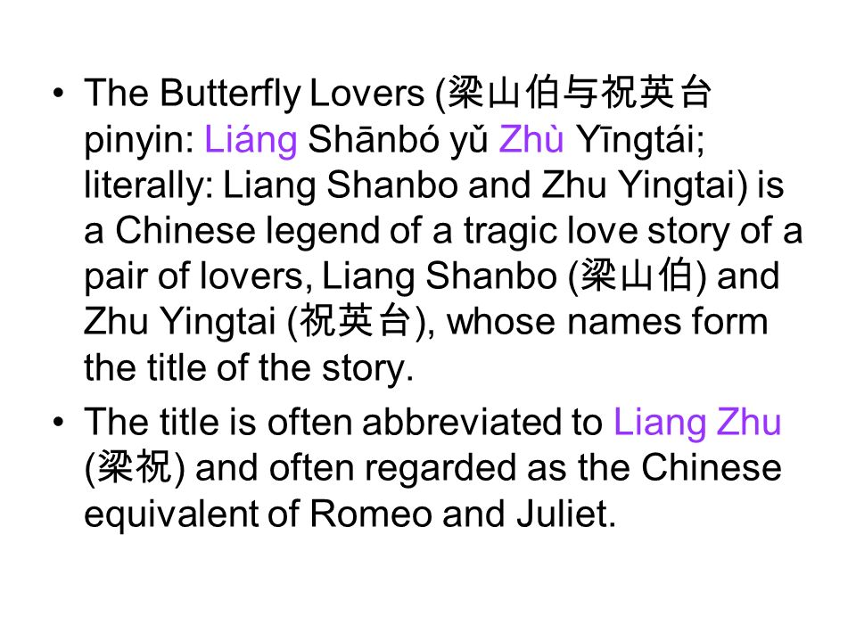 The Butterfly Lovers (梁山伯与祝英台pinyin: Liáng Shānbó yǔ Zhù Yīngtái; literally: Liang Shanbo and Zhu Yingtai) is a Chinese legend of a tragic love story of a pair of lovers, Liang Shanbo (梁山伯) and Zhu Yingtai (祝英台), whose names form the title of the story.