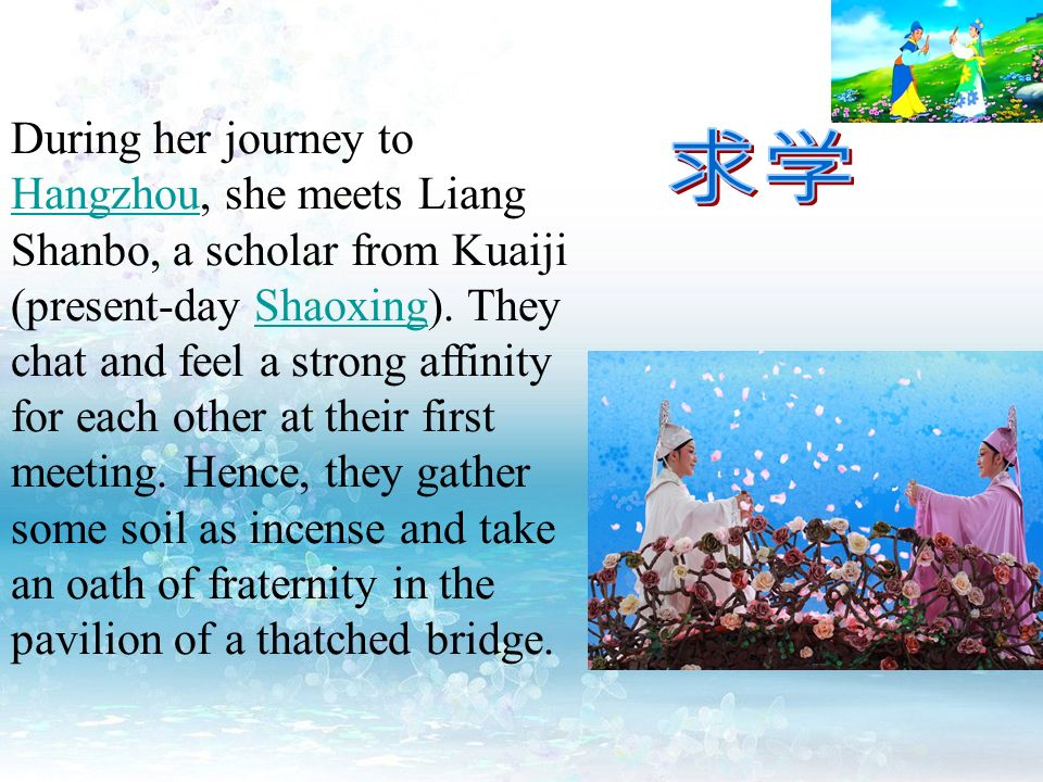During her journey to Hangzhou, she meets Liang Shanbo, a scholar from Kuaiji (present-day Shaoxing). They chat and feel a strong affinity for each other at their first meeting. Hence, they gather some soil as incense and take an oath of fraternity in the pavilion of a thatched bridge.