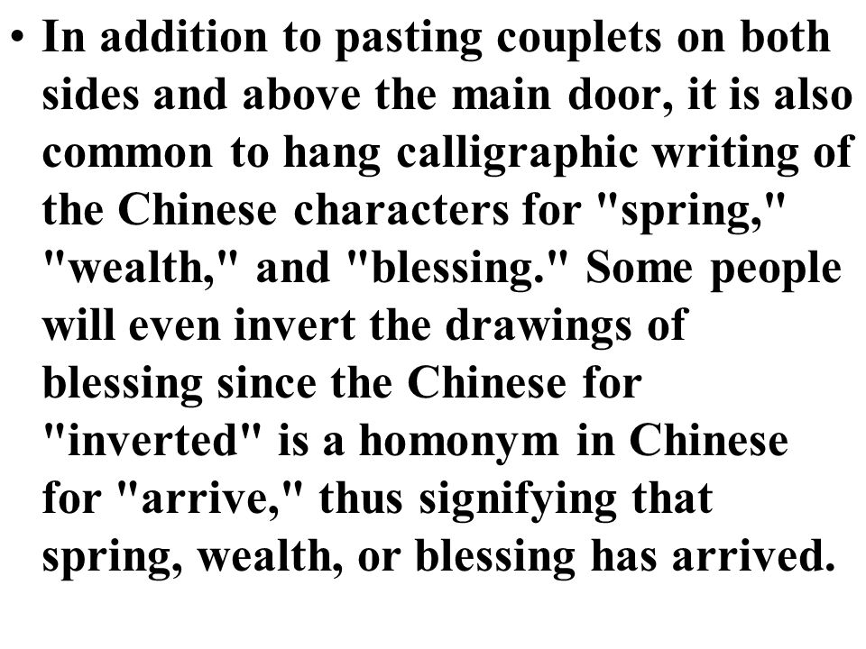 In addition to pasting couplets on both sides and above the main door, it is also common to hang calligraphic writing of the Chinese characters for spring, wealth, and blessing. Some people will even invert the drawings of blessing since the Chinese for inverted is a homonym in Chinese for arrive, thus signifying that spring, wealth, or blessing has arrived.