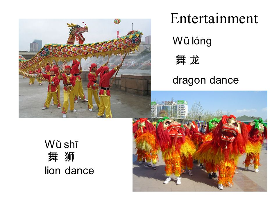 Entertainment Wŭ lóng 舞 龙 dragon dance Wŭ shī 舞 狮 lion dance