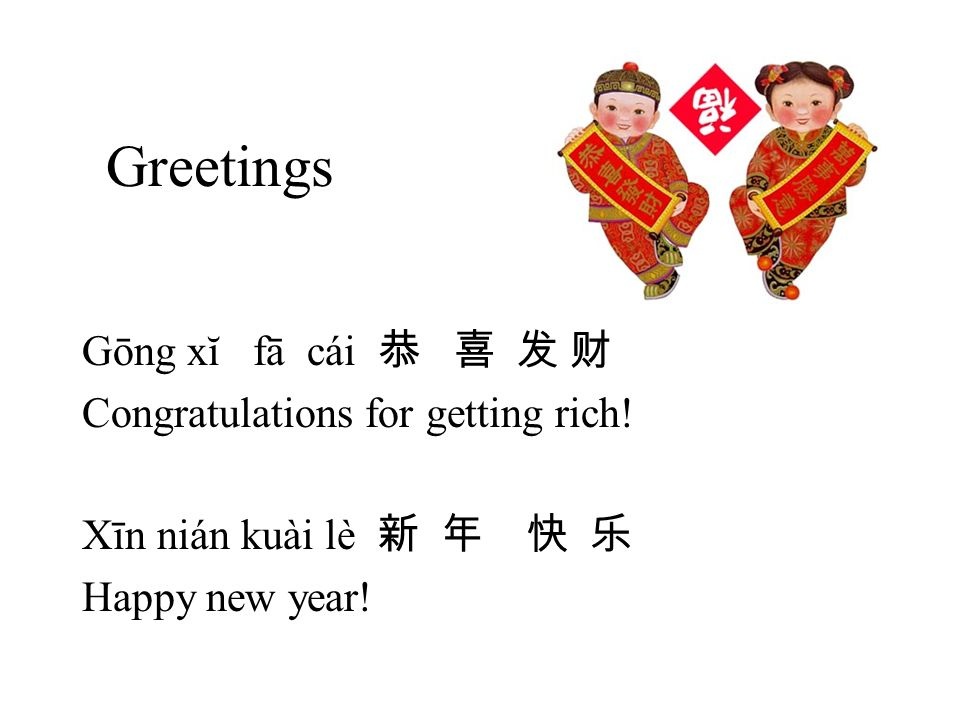 Greetings Gōng xĭ fā cái 恭 喜 发 财 Congratulations for getting rich!