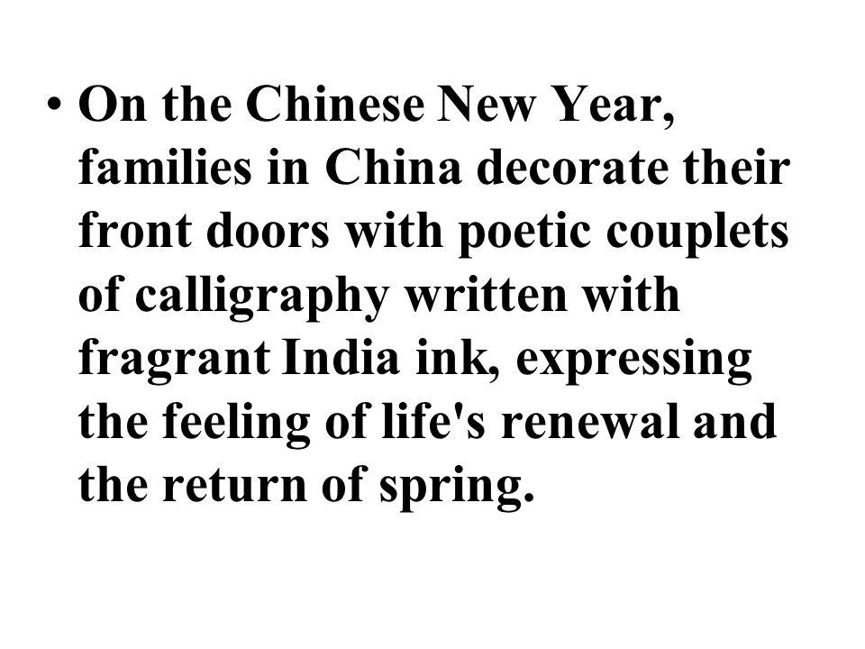 On the Chinese New Year, families in China decorate their front doors with poetic couplets of calligraphy written with fragrant India ink, expressing the feeling of life s renewal and the return of spring.