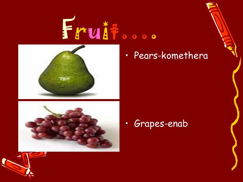 Fruit…. Pears-komethera Grapes-enab
