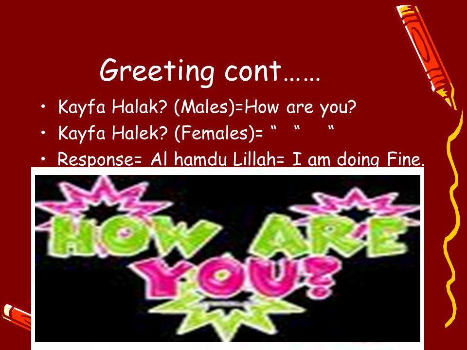 Greeting cont…… Kayfa Halak (Males)=How are you