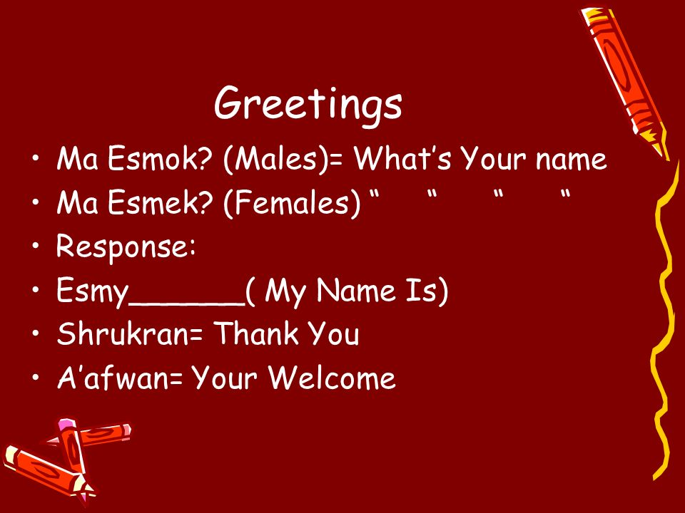 Greetings Ma Esmok (Males)= What's Your name