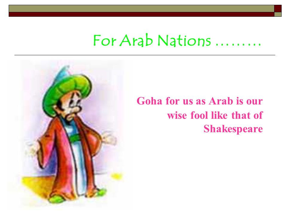 For Arab Nations ……… Goha for us as Arab is our wise fool like that of Shakespeare