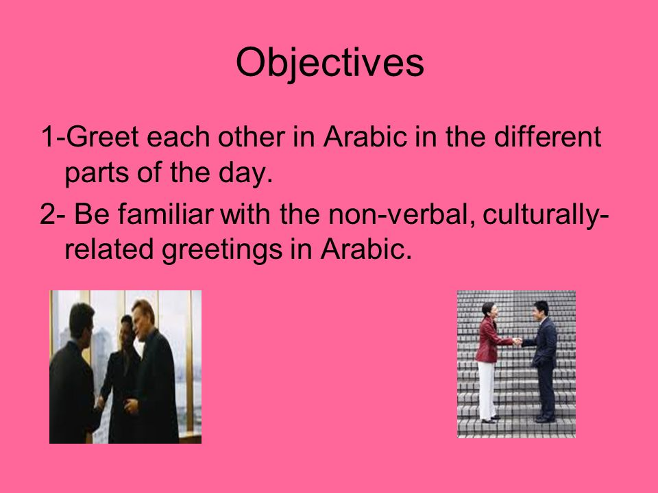 Objectives 1-Greet each other in Arabic in the different parts of the day.
