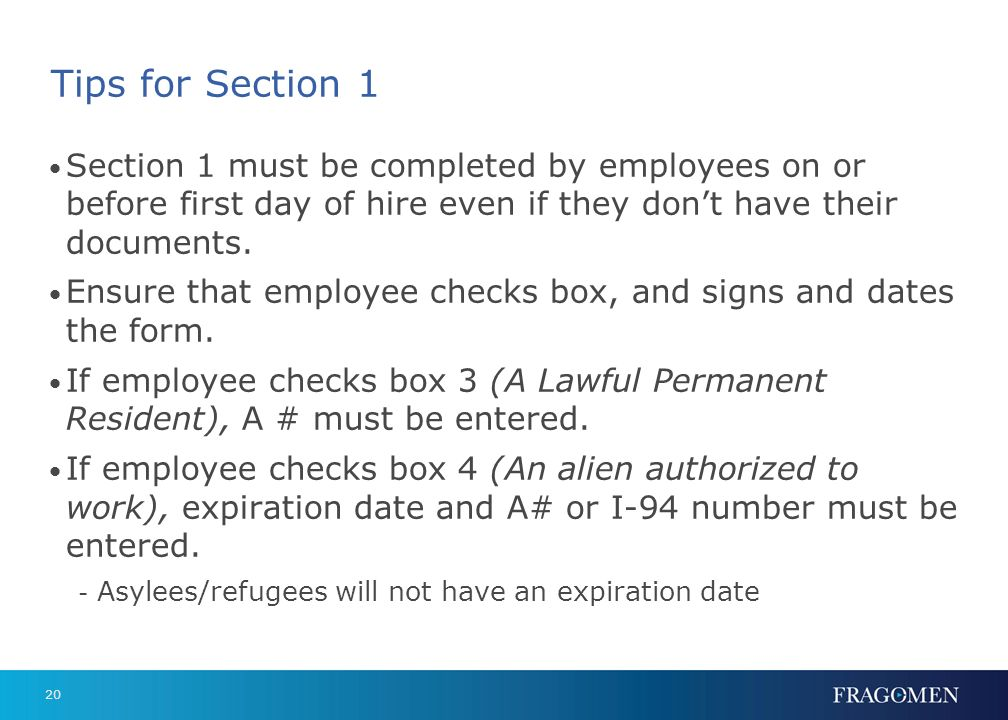 Tips for Section 1 Section 1 must be completed by employees on or before first day of hire even if they don't have their documents.