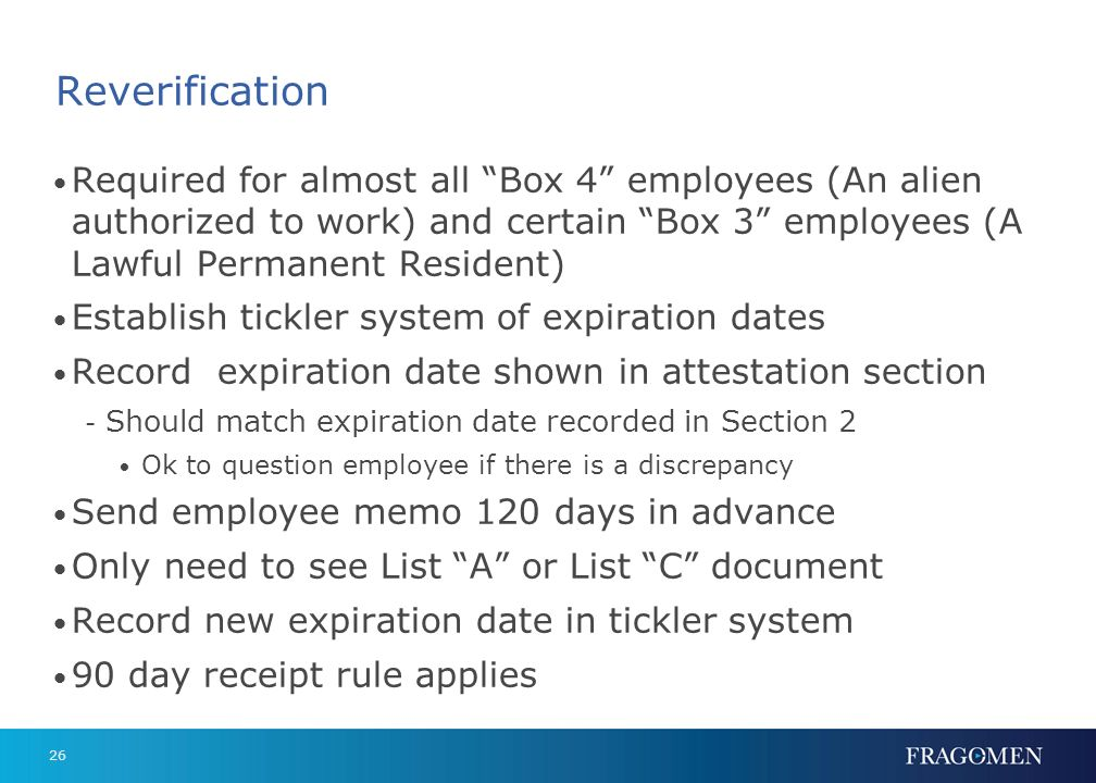 Reverification Required for almost all Box 4 employees (An alien authorized to work) and certain Box 3 employees (A Lawful Permanent Resident)