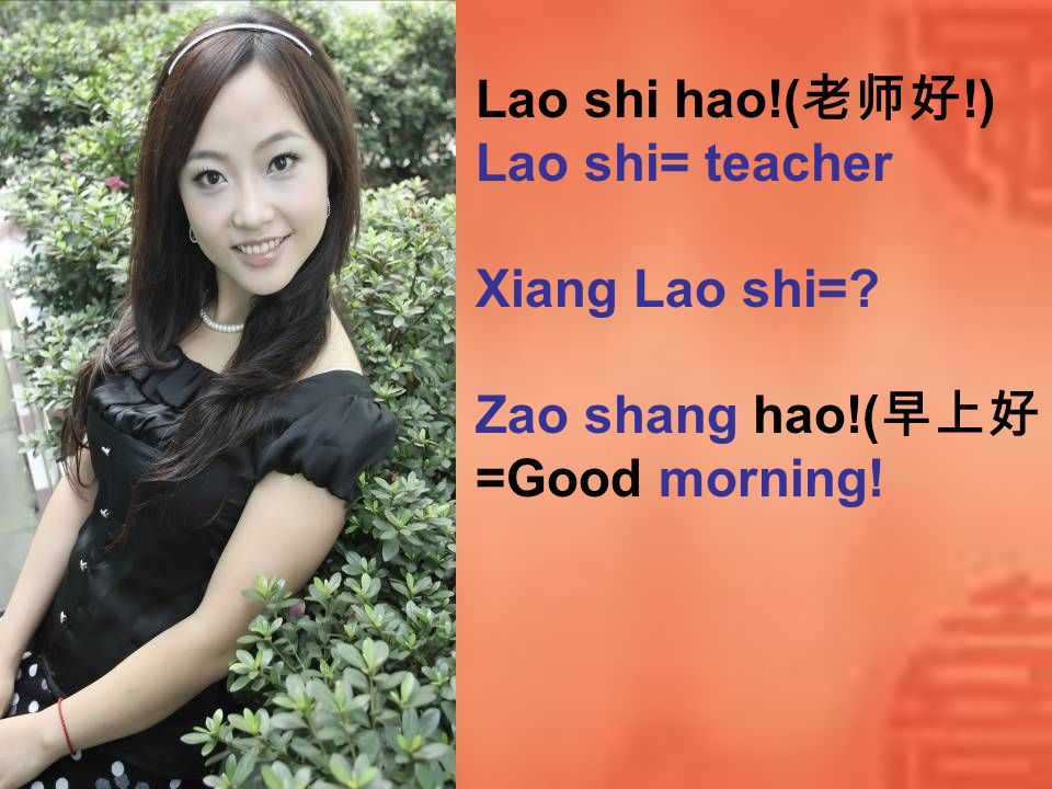 Lao shi hao!(老师好!) Lao shi= teacher Xiang Lao shi= Zao shang hao!(早上好) =Good morning!