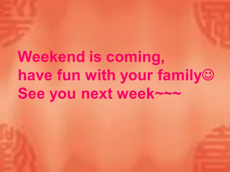 Weekend is coming, have fun with your family See you next week~~~