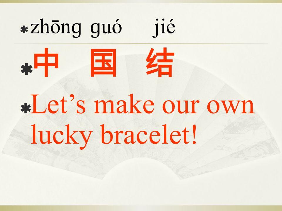 zhōnɡ ɡuó jié 中 国 结 Let's make our own lucky bracelet!